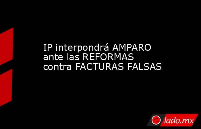 IP interpondrá AMPARO ante las REFORMAS contra FACTURAS FALSAS. Noticias en tiempo real