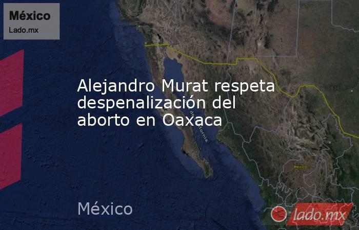 Alejandro Murat respeta despenalización del aborto en Oaxaca. Noticias en tiempo real