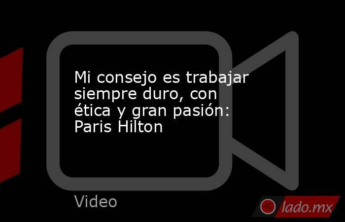 Mi consejo es trabajar siempre duro, con ética y gran pasión: Paris Hilton. Noticias en tiempo real