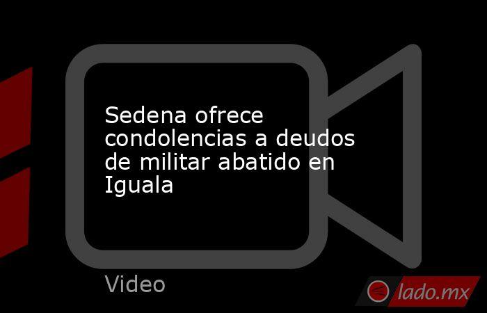 Sedena ofrece condolencias a deudos de militar abatido en Iguala. Noticias en tiempo real