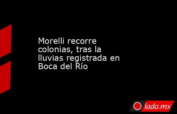 Morelli recorre colonias, tras la lluvias registrada en Boca del Río. Noticias en tiempo real
