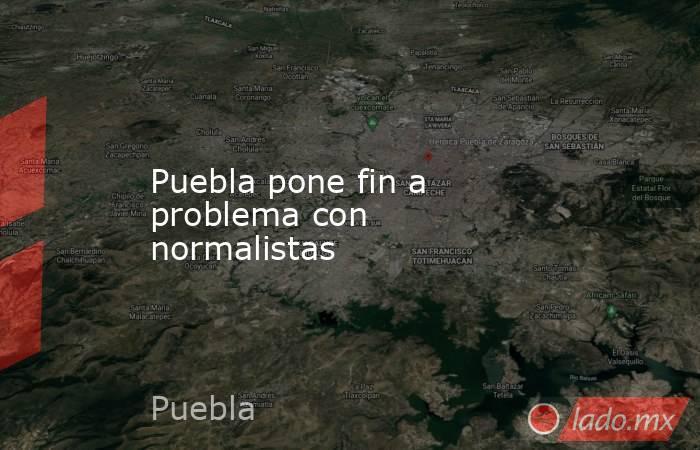 Puebla pone fin a problema con normalistas. Noticias en tiempo real