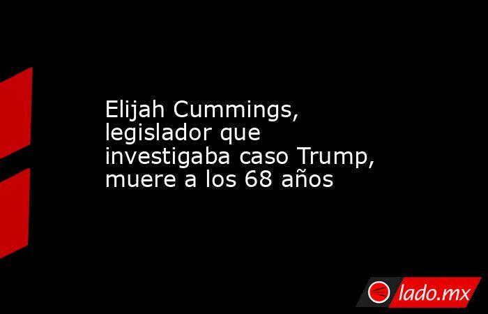 Elijah Cummings, legislador que investigaba caso Trump, muere a los 68 años. Noticias en tiempo real