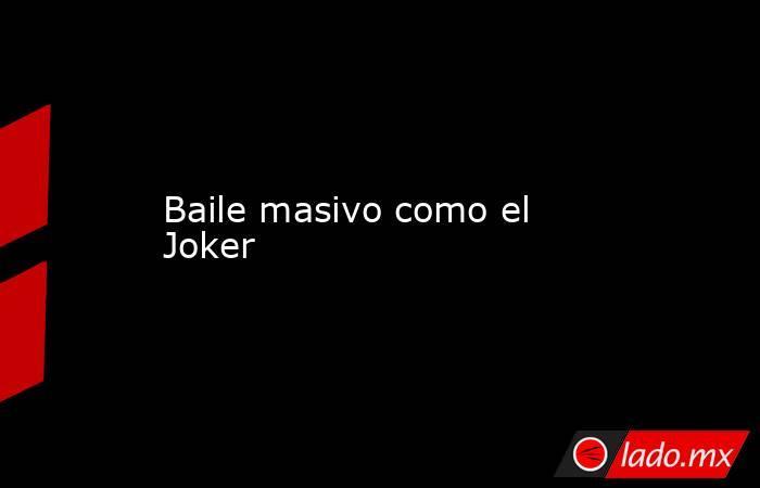 Baile masivo como el Joker. Noticias en tiempo real