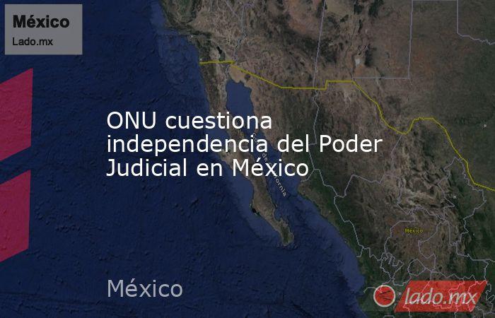 ONU cuestiona independencia del Poder Judicial en México. Noticias en tiempo real