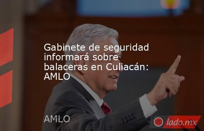 Gabinete de seguridad informará sobre balaceras en Culiacán: AMLO. Noticias en tiempo real
