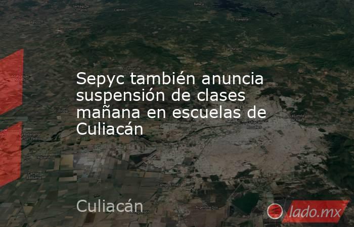 Sepyc también anuncia suspensión de clases mañana en escuelas de Culiacán. Noticias en tiempo real