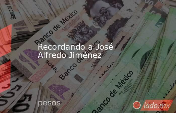 Recordando a José Alfredo Jiménez . Noticias en tiempo real
