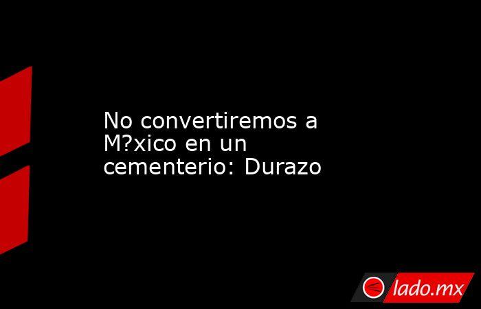 No convertiremos a M?xico en un cementerio: Durazo. Noticias en tiempo real