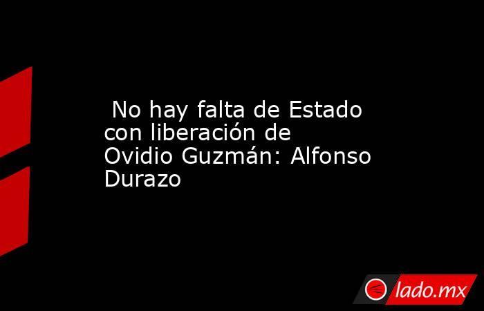 No hay falta de Estado con liberación de Ovidio Guzmán: Alfonso Durazo. Noticias en tiempo real
