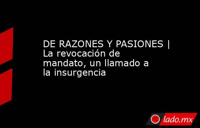 DE RAZONES Y PASIONES | La revocación de mandato, un llamado a la insurgencia. Noticias en tiempo real