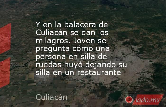 Y en la balacera de Culiacán se dan los milagros. Joven se pregunta cómo una persona en silla de ruedas huyó dejando su silla en un restaurante. Noticias en tiempo real