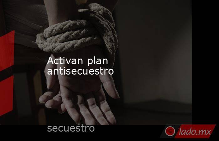 Activan plan antisecuestro. Noticias en tiempo real