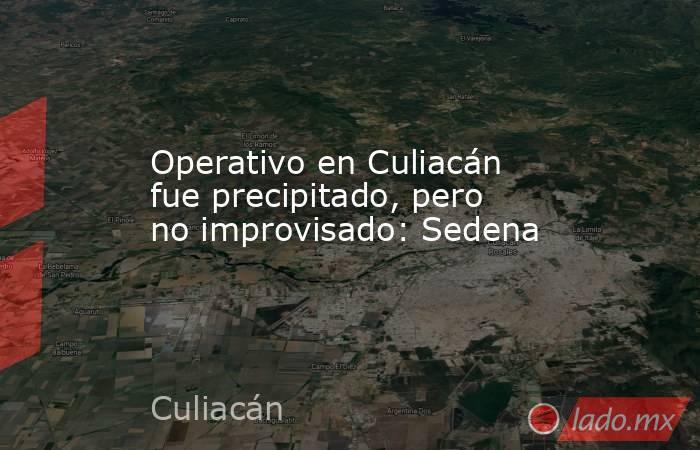 Operativo en Culiacán fue precipitado, pero no improvisado: Sedena. Noticias en tiempo real