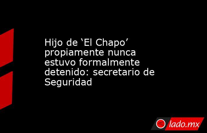 Hijo de 'El Chapo' propiamente nunca estuvo formalmente detenido: secretario de Seguridad. Noticias en tiempo real