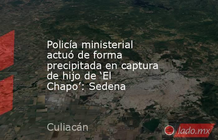 Policía ministerial actuó de forma precipitada en captura de hijo de 'El Chapo': Sedena. Noticias en tiempo real