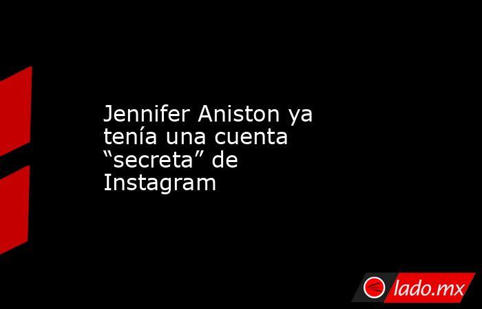 """Jennifer Aniston ya tenía una cuenta """"secreta"""" de Instagram. Noticias en tiempo real"""