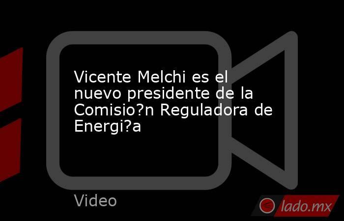 Vicente Melchi es el nuevo presidente de la Comisio?n Reguladora de Energi?a. Noticias en tiempo real