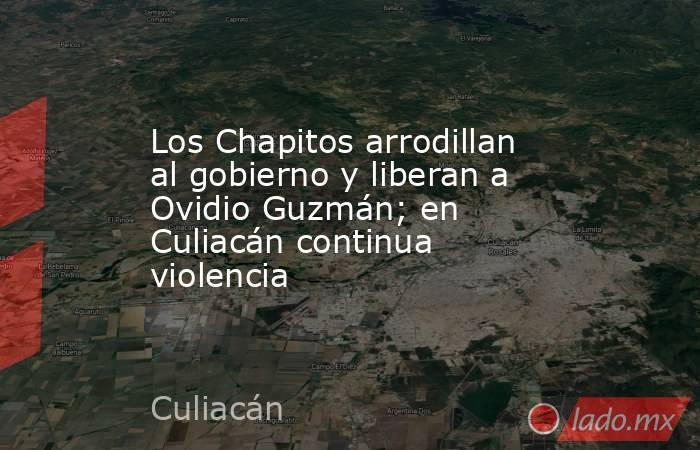 Los Chapitos arrodillan al gobierno y liberan a Ovidio Guzmán; en Culiacán continua violencia. Noticias en tiempo real