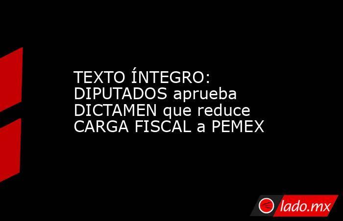 TEXTO ÍNTEGRO: DIPUTADOS aprueba DICTAMEN que reduce CARGA FISCAL a PEMEX. Noticias en tiempo real
