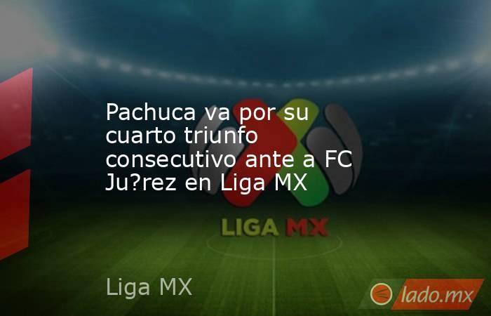 Pachuca va por su cuarto triunfo consecutivo ante a FC Ju?rez en Liga MX. Noticias en tiempo real