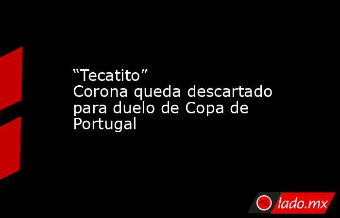 """""""Tecatito"""" Corona queda descartado para duelo de Copa de Portugal. Noticias en tiempo real"""