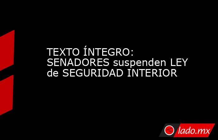 TEXTO ÍNTEGRO: SENADORES suspenden LEY de SEGURIDAD INTERIOR. Noticias en tiempo real