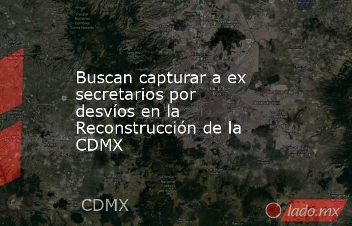 Buscan capturar a ex secretarios por desvíos en la Reconstrucción de la CDMX. Noticias en tiempo real