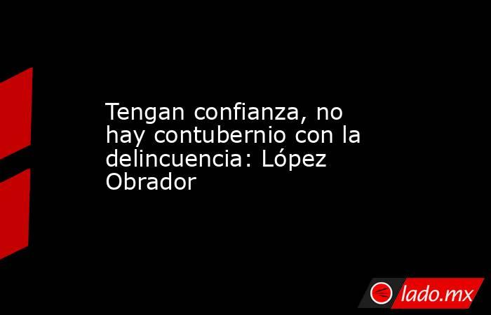 Tengan confianza, no hay contubernio con la delincuencia: López Obrador. Noticias en tiempo real