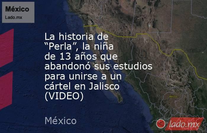 """La historia de """"Perla"""", la niña de 13 años que abandonó sus estudios para unirse a un cártel en Jalisco (VIDEO). Noticias en tiempo real"""