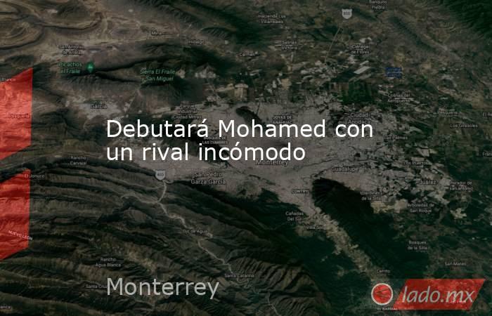 Debutará Mohamed con un rival incómodo. Noticias en tiempo real