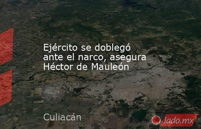 Ejército se doblegó ante el narco, asegura Héctor de Mauleón. Noticias en tiempo real