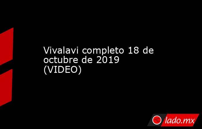 Vivalavi completo 18 de octubre de 2019 (VIDEO) . Noticias en tiempo real