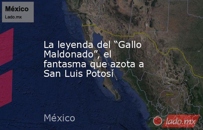 """La leyenda del """"Gallo Maldonado"""", el fantasma que azota a San Luis Potosí. Noticias en tiempo real"""