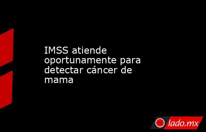 IMSS atiende oportunamente para detectar cáncer de mama. Noticias en tiempo real