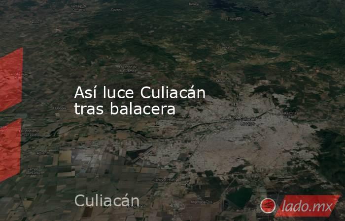 Así luce Culiacán tras balacera. Noticias en tiempo real