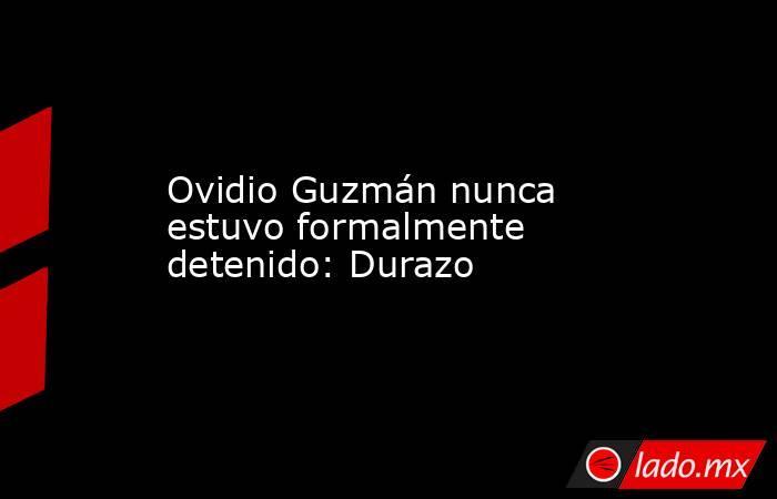 Ovidio Guzmán nunca estuvo formalmente detenido: Durazo. Noticias en tiempo real