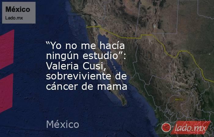 """""""Yo no me hacía ningún estudio"""": Valeria Cusi, sobreviviente de cáncer de mama. Noticias en tiempo real"""