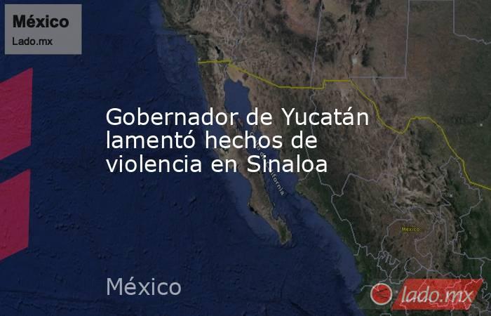 Gobernador de Yucatán lamentó hechos de violencia en Sinaloa. Noticias en tiempo real