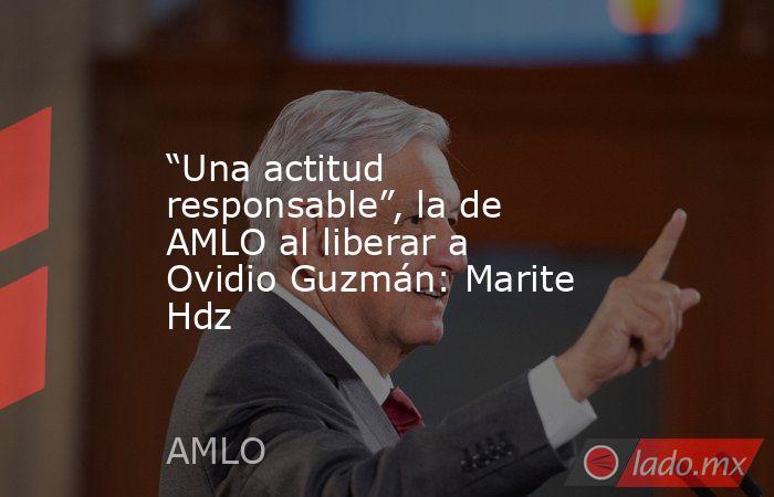 """""""Una actitud responsable"""", la de AMLO al liberar a Ovidio Guzmán: Marite Hdz. Noticias en tiempo real"""