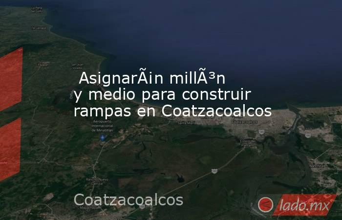 Asignarán millón y medio para construir rampas en Coatzacoalcos . Noticias en tiempo real