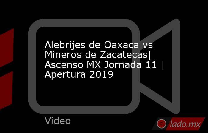 Alebrijes de Oaxaca vs Mineros de Zacatecas| Ascenso MX Jornada 11 | Apertura 2019. Noticias en tiempo real