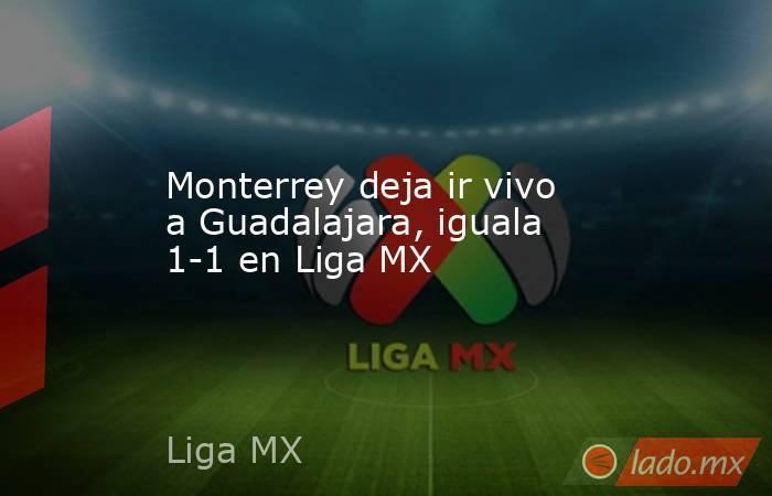 Monterrey deja ir vivo a Guadalajara, iguala 1-1 en Liga MX. Noticias en tiempo real