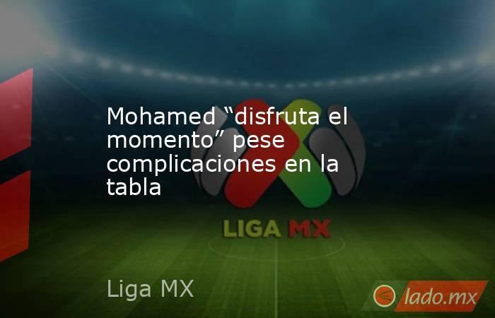 """Mohamed """"disfruta el momento"""" pese complicaciones en la tabla. Noticias en tiempo real"""