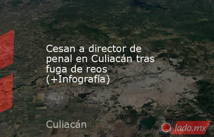 Cesan a director de penal en Culiacán tras fuga de reos (+Infografía). Noticias en tiempo real