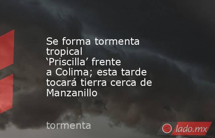 Se forma tormenta tropical 'Priscilla' frente a Colima; esta tarde tocará tierra cerca de Manzanillo. Noticias en tiempo real