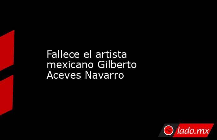 Fallece el artista mexicano Gilberto Aceves Navarro. Noticias en tiempo real