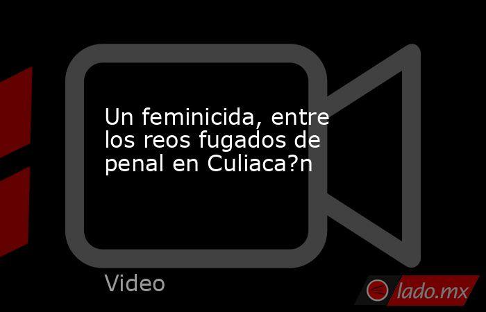 Un feminicida, entre los reos fugados de penal en Culiaca?n. Noticias en tiempo real