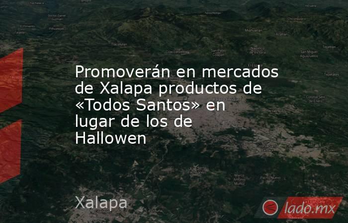 Promoverán en mercados de Xalapa productos de «Todos Santos» en lugar de los de Hallowen. Noticias en tiempo real