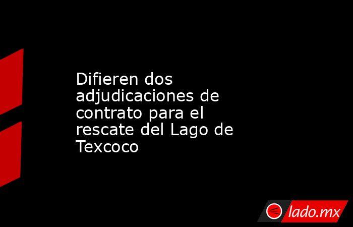 Difieren dos adjudicaciones de contrato para el rescate del Lago de Texcoco. Noticias en tiempo real